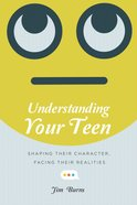 Understanding Your Teen: Shaping Their Character, Facing Their Realities Paperback