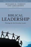 Biblical Leadership: Theology For the Everyday Leader Hardback