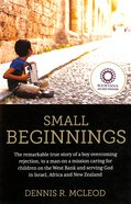 Small Beginnings: True Story of a Boy Overcoming Rejection to a Man on a Mission Caring For Children on the West Bank & Serving God in Israel, Africa Paperback