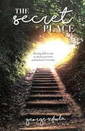 The Secret Place: Having Full Access to Divine Presence Unhindered Everyday Paperback