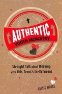 Authentic Youth Ministry: Straight Talk About Working With Kids, Teen and In-Betweens
