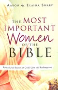 The Most Important Women of the Bible: Remarkable Stories of God's Love and Redemption Paperback