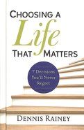 Choosing a Life That Matters: 7 Decisions You'll Never Regret Hardback
