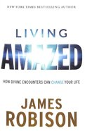 Living Amazed: How Divine Encounters Can Change Your Life Hardback