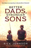 Better Dads, Stronger Sons: How Fathers Can Guide Boys to Become Men of Character Paperback