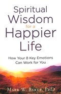 Spiritual Wisdom For a Happier Life: How Your 8 Key Emotions Can Work For You Paperback