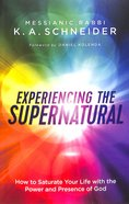 Experiencing the Supernatural: How to Saturate Your Life With the Power and Presence of God Paperback