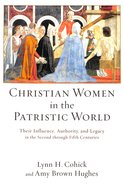 Christian Women in the Patristic World: Their Influence, Authority, and Legacy in the Second Through Fifth Centuries Paperback