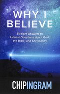 Why I Believe: Straight Answers to Honest Questions About God, the Bible and Christianity