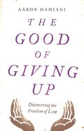 The Good of Giving Up: Discovering the Freedom of Lent Paperback