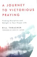A Journey to Victorious Praying: Finding Discipline and Delight in Your Prayer Life Paperback