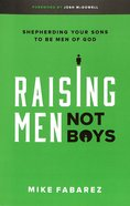 Raising Men, Not Boys: Shepherding Your Sons to Be Men of God Paperback