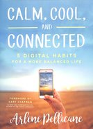Calm, Cool, and Connected: 5 Digital Habits For a More Balanced Life Paperback