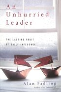 An Unhurried Leader: The Lasting Fruit of Daily Influence Paperback
