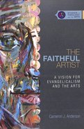 The Faithful Artist (Studies In Theology And The Arts Series)