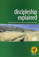Discipleship Explained: Understanding the Christian Life From the Sermon on the Mount