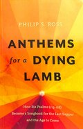 Anthems For a Dying Lamb: How Six Psalms Became a Songbook For the Last Supper and the Age to Come (113-118) Paperback