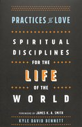 Practices of Love: Spiritual Disciplines For the Life of the World Paperback