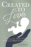 Created to Live: Becoming the Answer For An Abortion-Free Community eBook