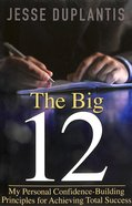 The Big 12: My Personal Confidence - Building Principles For Achieving Total Success Paperback