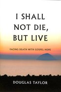 I Shall Not Die, But Live: Facing Death With Gospel Hope Hardback