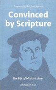 Convinced By Scripture: The Life of Martin Luther Paperback