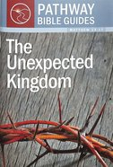 Unexpected Kingdom, the - 8 Studies on Matthew 13-17 (Include Leader's Notes) (Pathway Bible Guides Series) Paperback