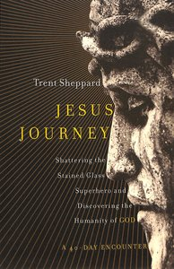 Jesus Journey: Shattering the Stained Glass Superhero and Discovering the Humanity of Christ