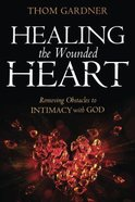 Healing the Wounded Heart: Removing Obstacles to Intimacy With God Paperback