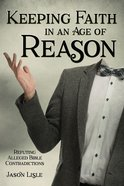 Keeping Faith in An Age of Reason: Refuting Alleged Bible Contradictions Paperback
