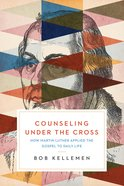 Counseling Under the Cross: How Martin Luther Applied the Gospel to Daily Life Paperback