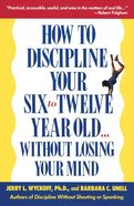 How to Discipline Your Six-To-Twelve Year Old Without Losing Your Mind Paperback