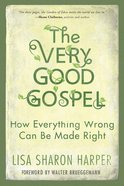 The Very Good Gospel: How Everything Wrong Can Be Made Right Paperback