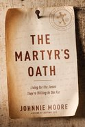 The Martyr's Oath: Living For the Jesus They're Willing to Die For Hardback