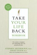 Take Your Life Back: Five Sessions to Transform Your Relationships With God, Yourself And Others (Workbook)