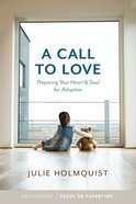 A Call to Love: Preparing Your Heart and Soul For Adoption Paperback