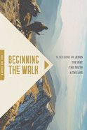 Beginning the Walk: 18 Sessions on Jesus the Way, the Truth, and the Life Paperback