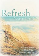 Refresh Your Soul: 60 Devotions to Help You Rest in the Lord Hardback