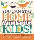 You Can Stay Home With Your Kids!:100 Tips, Tricks, and Ways to Make It Work on a Budget