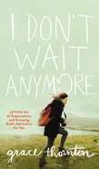 I Don't Wait Anymore: Letting Go of Expectations and Grasping God's Adventure For You Paperback