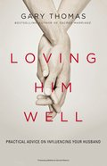 Loving Him Well: Practical Advice on Influencing Your Husband Paperback