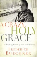 A Crazy, Holy Grace: The Healing Power of Pain and Memory Paperback