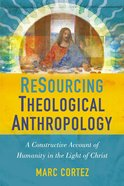 Resourcing Theological Anthropology: A Constructive Account of Humanity in the Light of Christ Hardback
