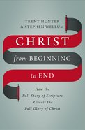 Christ From Beginning to End: How the Full Story of Scripture Reveals the Full Glory of Christ Hardback