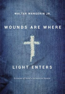 Wounds Are Where Light Enters: Stories of Gods Intrusive Grace