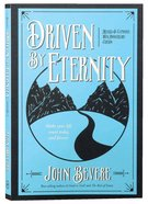 Driven By Eternity: Make Your Life Count Today & Forever Paperback