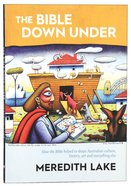 The Bible Down Under: How the Bible Helped Us to Shape Australian Culture, History, Art and Everything Else Paperback