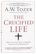 Crucified Life, The: How to Live Out a Deeper Christian Experience (New Tozer Collection Series) Paperback