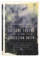 50 Core Truths of the Christian Faith: A Guide to Understanding and Teaching Theology Paperback