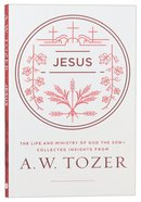 Tci: Jesus: The Life and Ministry of God the Son - Collected Insights From Aw Tozer (Aw Tozer Collected Insights Series)